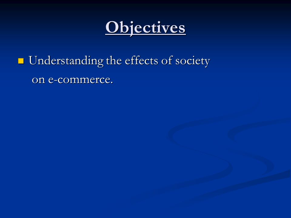 Objectives Understanding the effects of society on e-commerce.