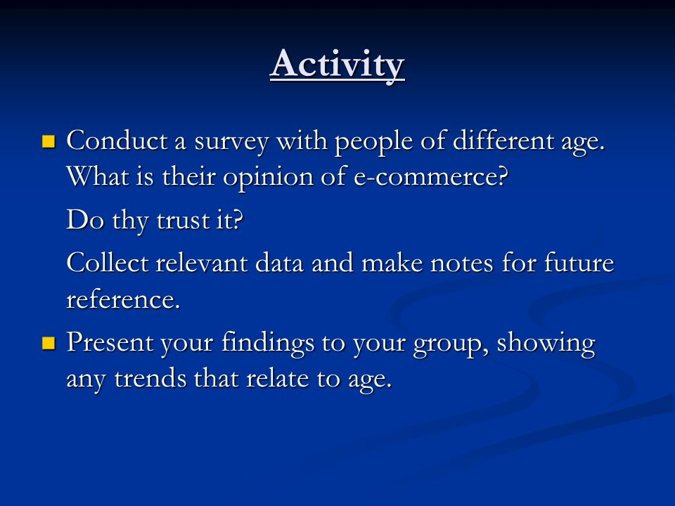 Activity Conduct a survey with people of different age. What is their opinion of e-commerce Do thy trust it