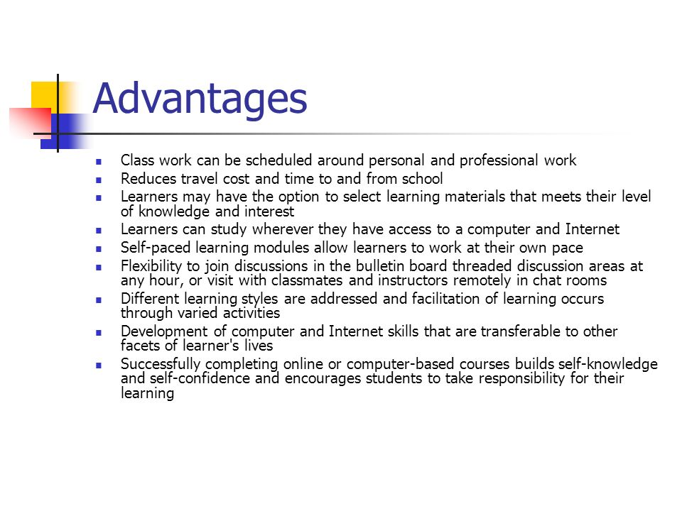 AdvantagesClass work can be scheduled around personal and professional work. Reduces travel cost and time to and from school.