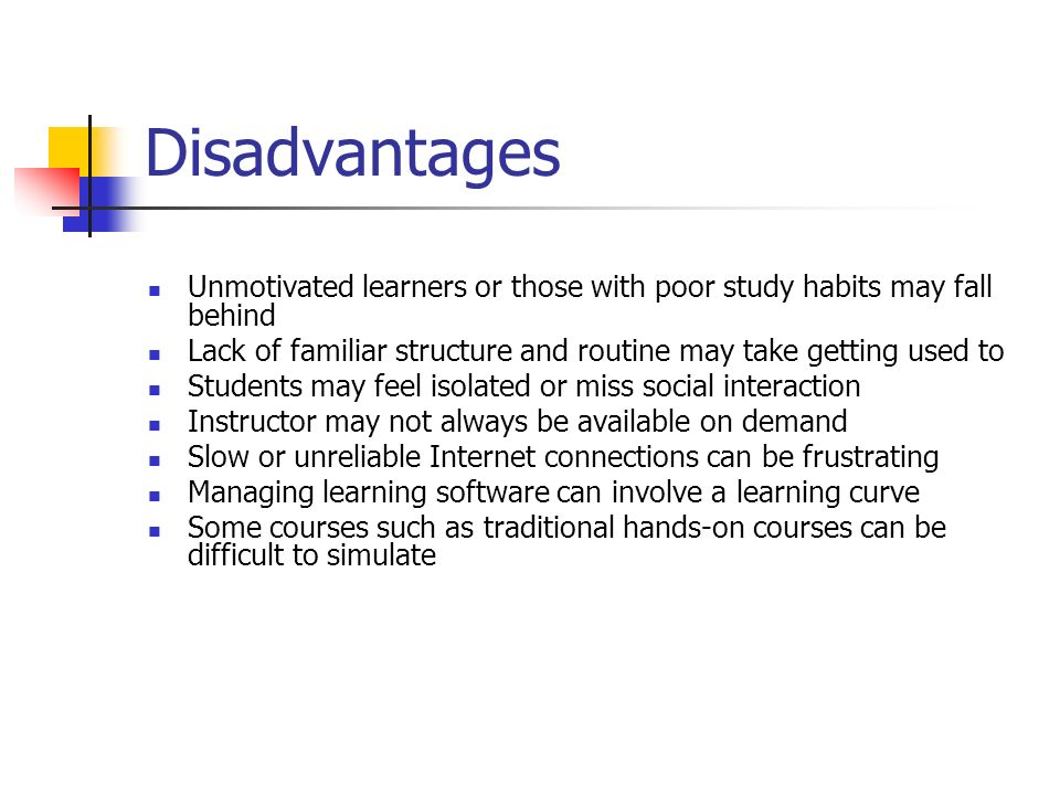 DisadvantagesUnmotivated learners or those with poor study habits may fall behind. Lack of familiar structure and routine may take getting used to.