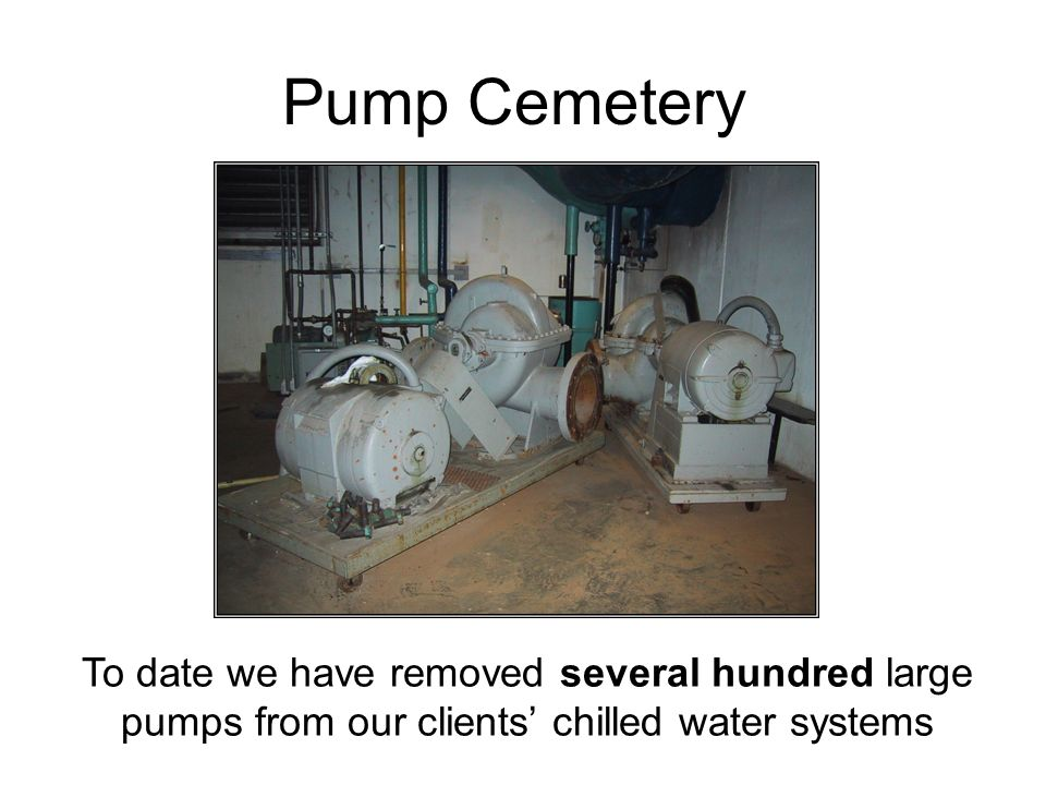 Pump Cemetery To date we have removed several hundred large pumps from our clients' chilled water systems.