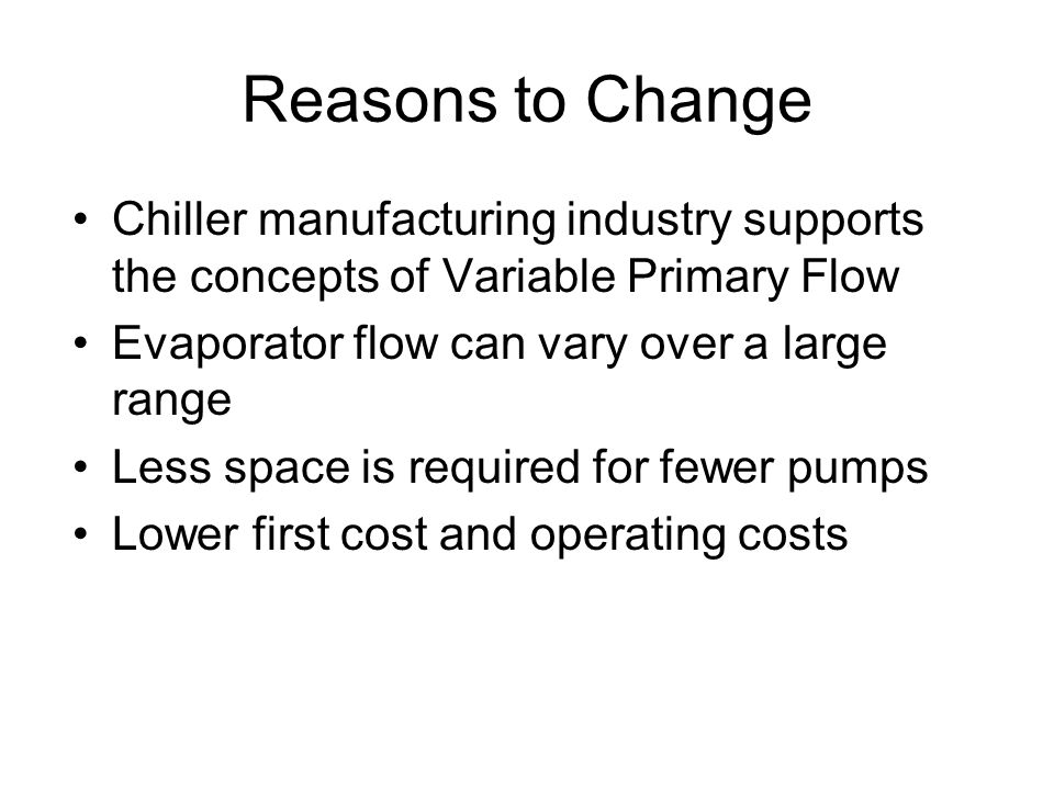 Reasons to Change Chiller manufacturing industry supports the concepts of Variable Primary Flow. Evaporator flow can vary over a large range.