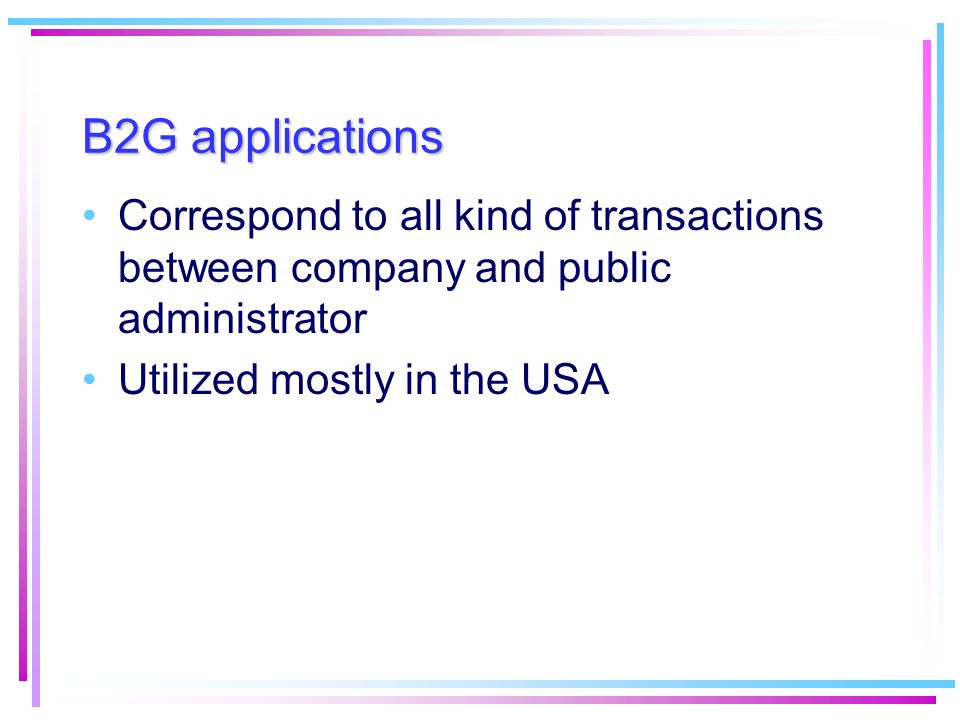 B2G applications Correspond to all kind of transactions between company and public administrator. Utilized mostly in the USA.