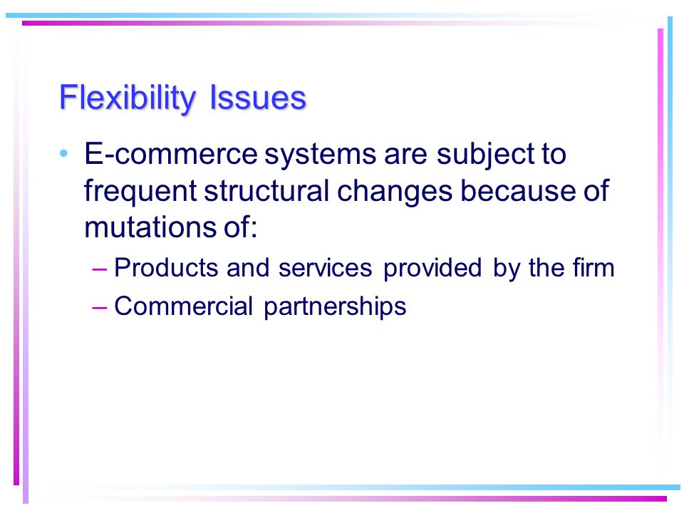 Flexibility Issues E-commerce systems are subject to frequent structural changes because of mutations of: