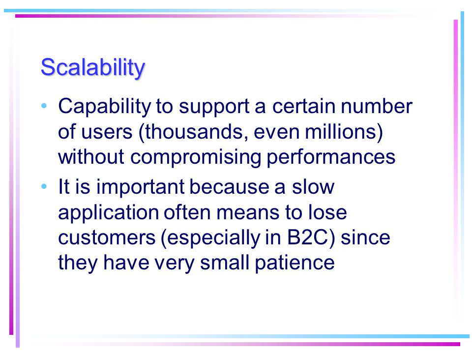 Scalability Capability to support a certain number of users (thousands, even millions) without compromising performances.