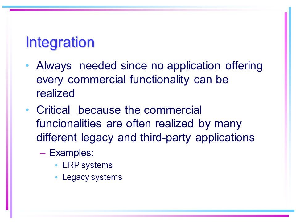 Integration Always needed since no application offering every commercial functionality can be realized.