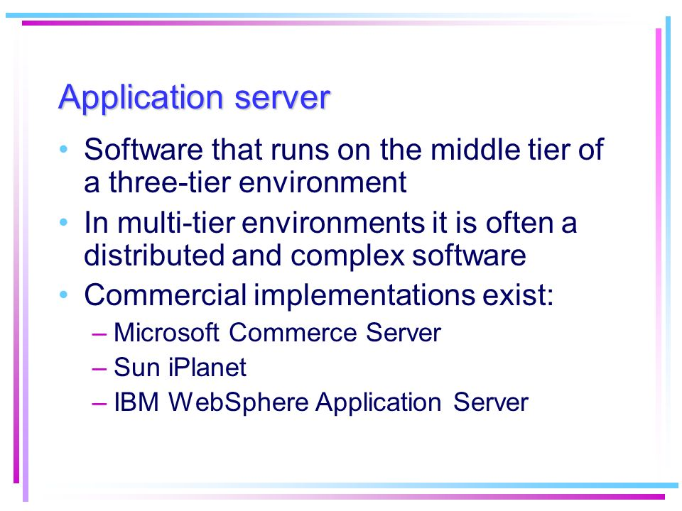 Application server Software that runs on the middle tier of a three-tier environment.