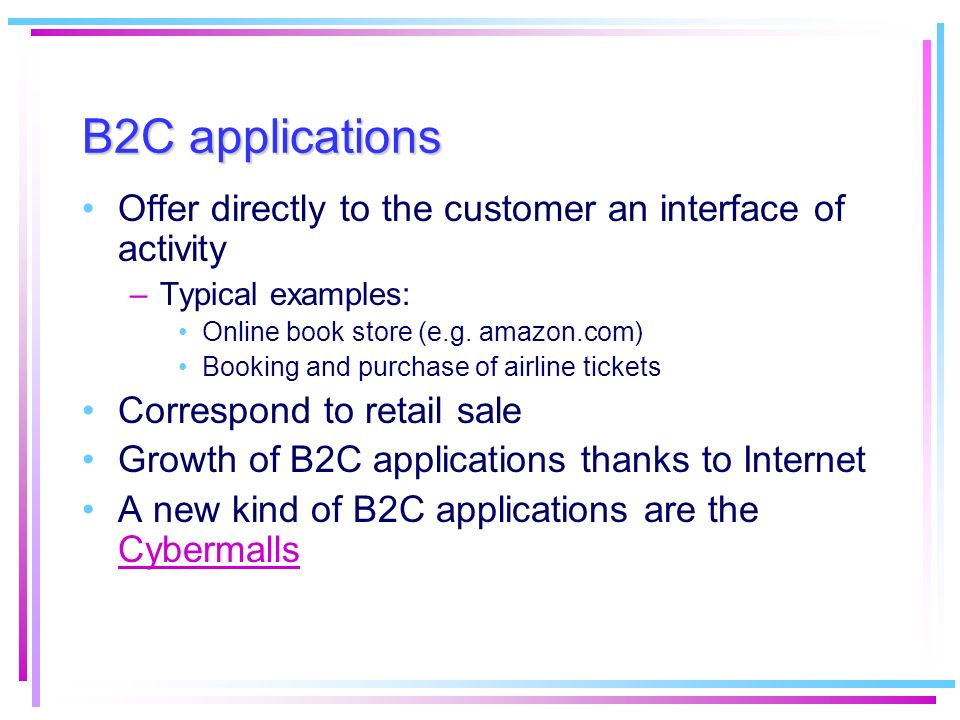 B2C applications Offer directly to the customer an interface of activity. Typical examples: Online book store (e.g. amazon.com)