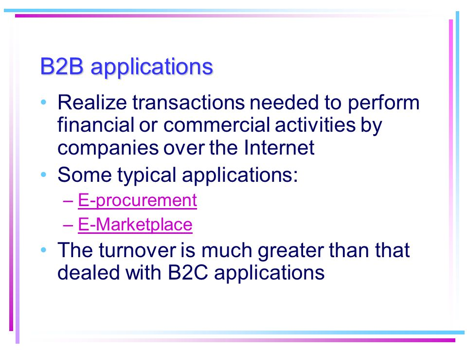 B2B applications Realize transactions needed to perform financial or commercial activities by companies over the Internet.
