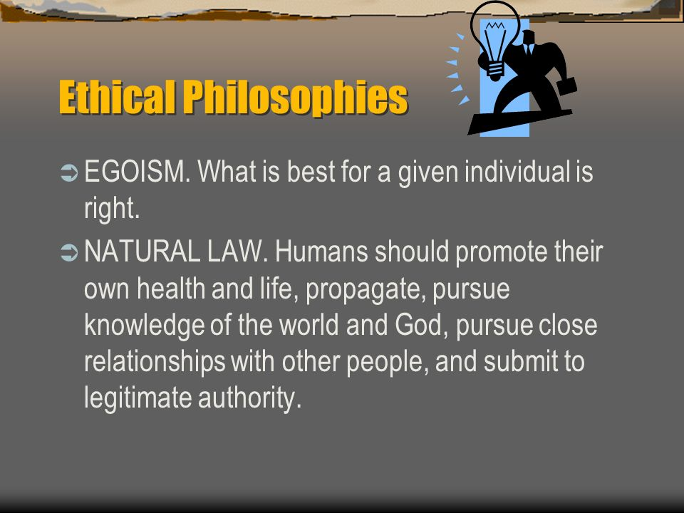 Ethical Philosophies EGOISM. What is best for a given individual is right.