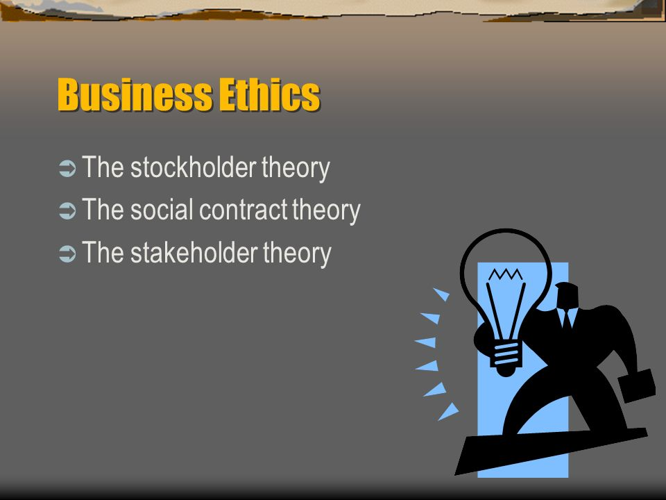 Business Ethics The stockholder theory The social contract theory