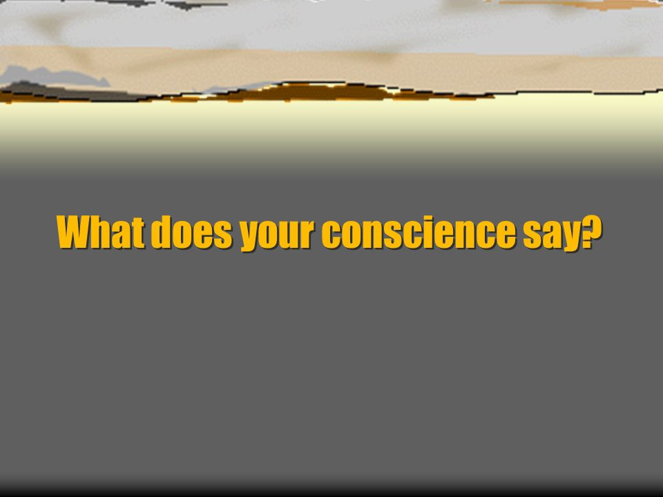 What does your conscience say