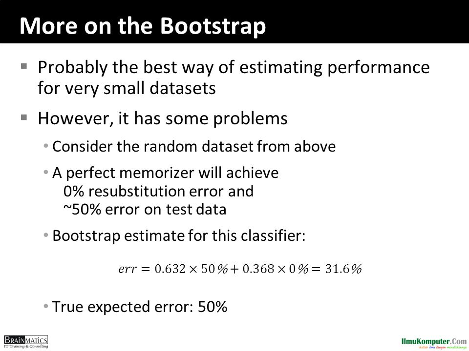 More on the Bootstrap Probably the best way of estimating performance for very small datasets. However, it has some problems.