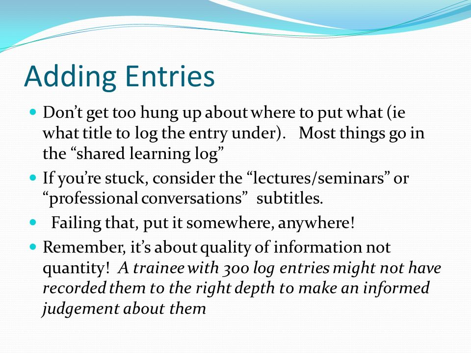 Adding Entries Don't get too hung up about where to put what (ie what title to log the entry under). Most things go in the shared learning log