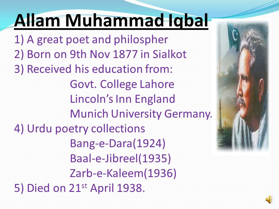 Allam Muhammad Iqbal 1) A great poet and philospher 2) Born on 9th Nov 1877 in Sialkot 3) Received his education from: Govt.