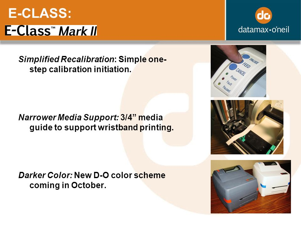 E-CLASS: Simplified Recalibration: Simple one-step calibration initiation. Narrower Media Support: 3/4 media guide to support wristband printing.