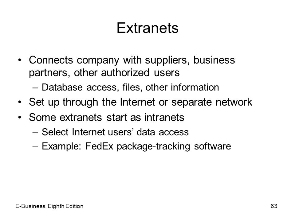 Extranets Connects company with suppliers, business partners, other authorized users. Database access, files, other information.
