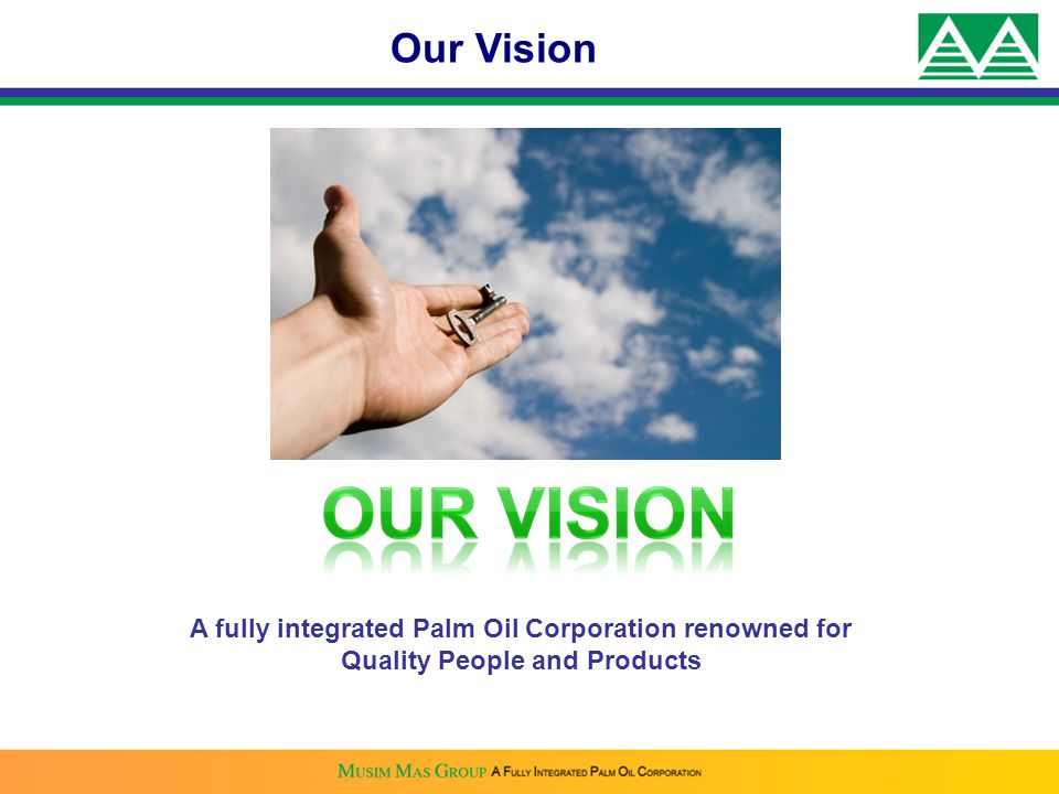 Our Vision A fully integrated Palm Oil Corporation renowned for