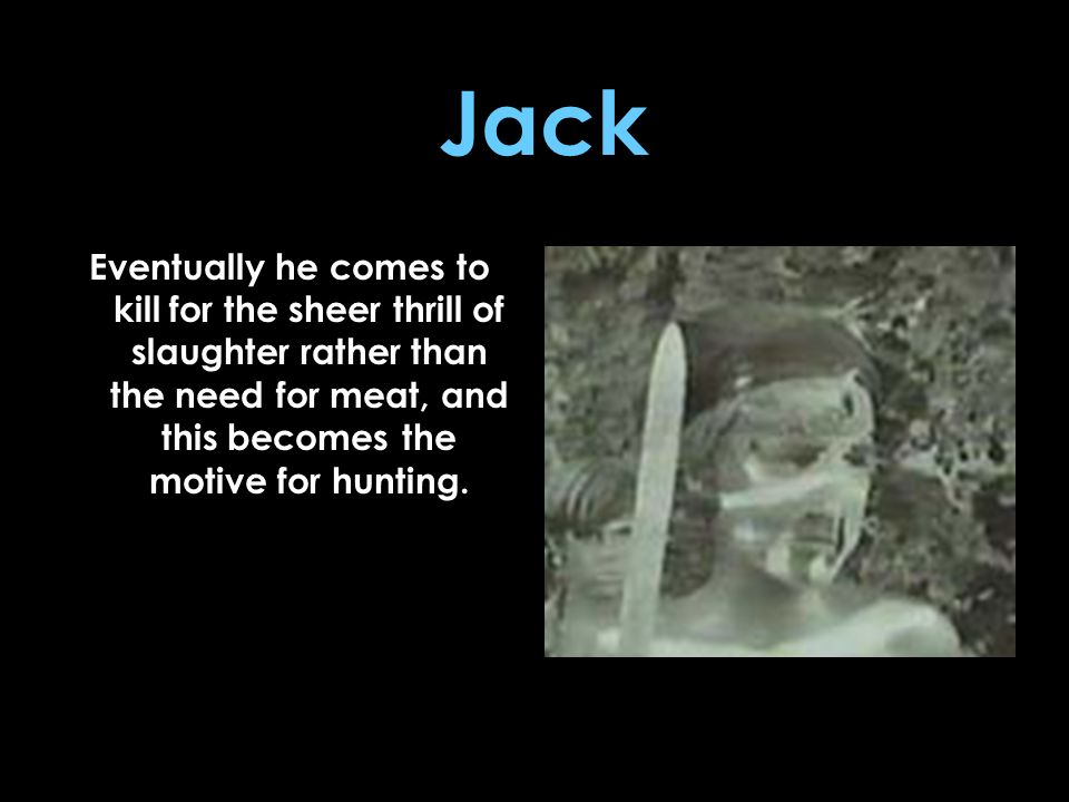 Jack Eventually he comes to kill for the sheer thrill of slaughter rather than the need for meat, and this becomes the motive for hunting.