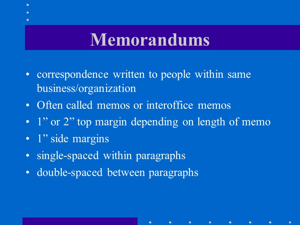 Memorandums correspondence written to people within same business/organization. Often called memos or interoffice memos.