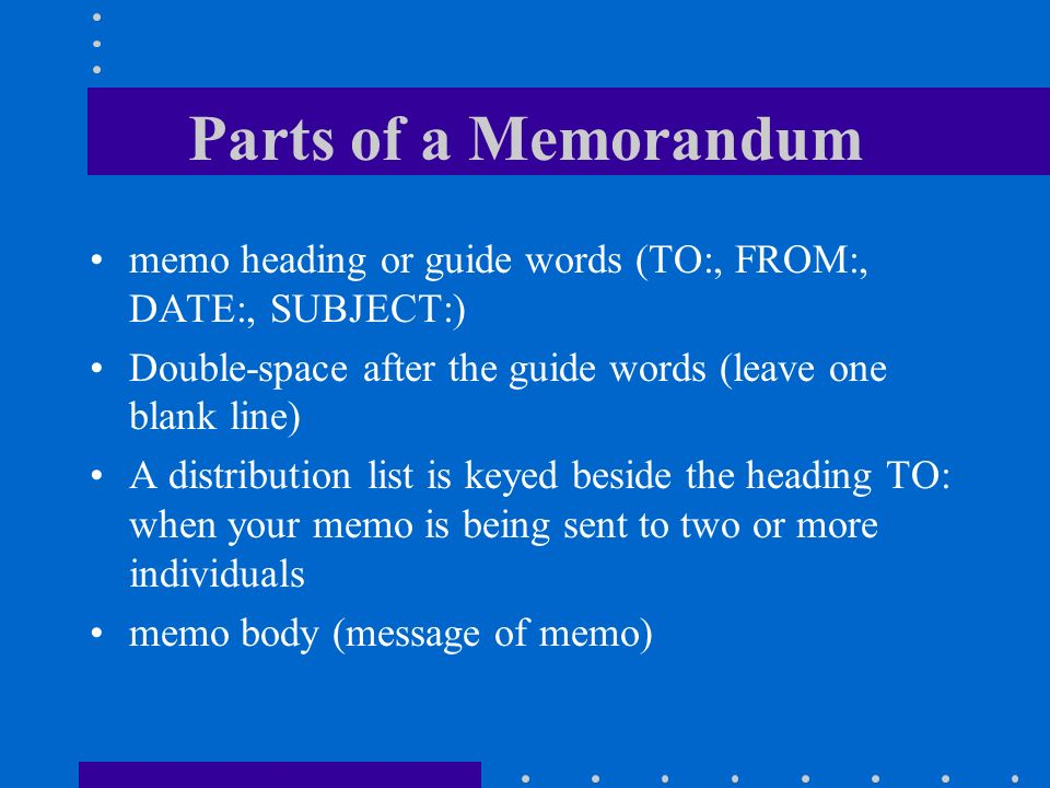 Parts of a Memorandum memo heading or guide words (TO:, FROM:, DATE:, SUBJECT:) Double-space after the guide words (leave one blank line)