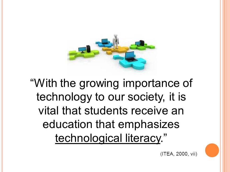 With the growing importance of technology to our society, it is vital that students receive an education that emphasizes technological literacy.