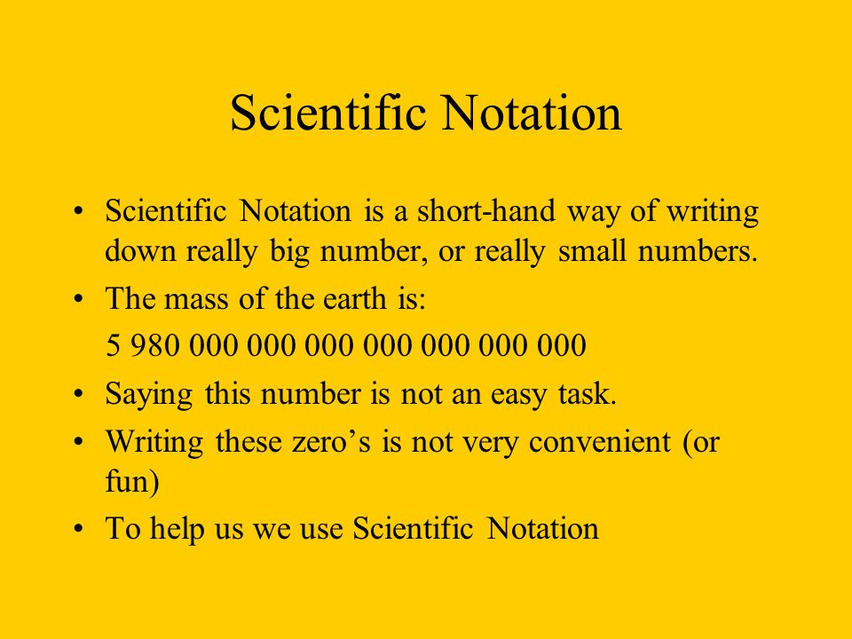 Scientific Notation Scientific Notation is a short-hand way of writing down really big number, or really small numbers.