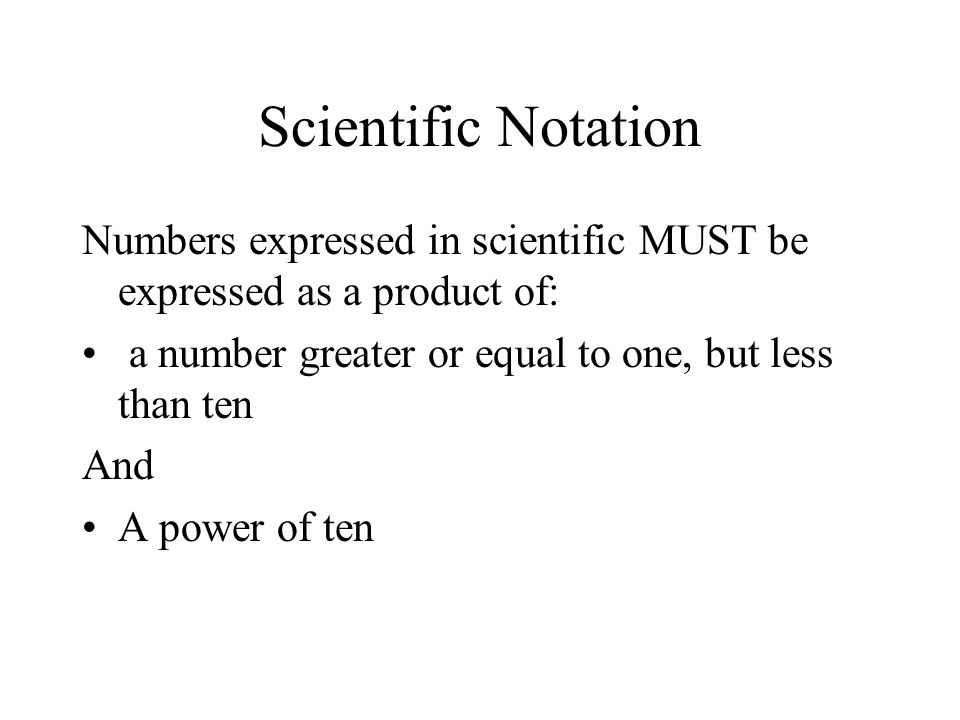 Scientific Notation Numbers expressed in scientific MUST be expressed as a product of: a number greater or equal to one, but less than ten.