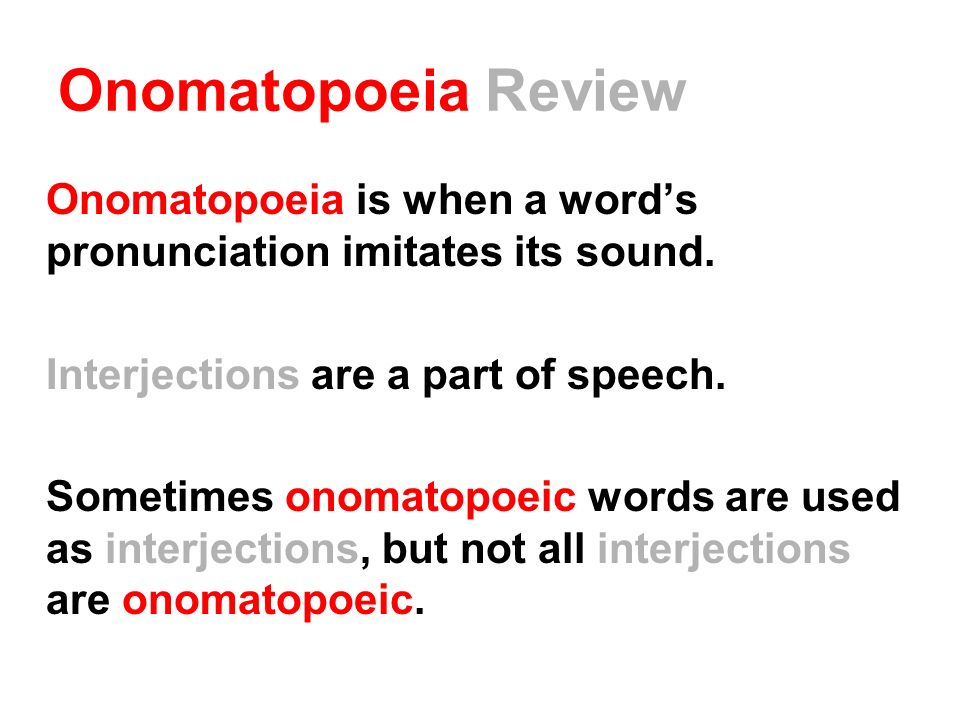 Onomatopoeia Review Onomatopoeia is when a word's pronunciation imitates its sound. Interjections are a part of speech.