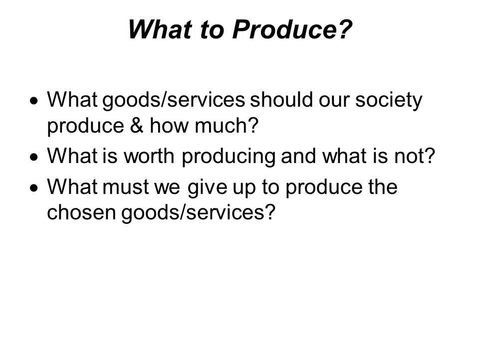 What to Produce What goods/services should our society produce & how much What is worth producing and what is not