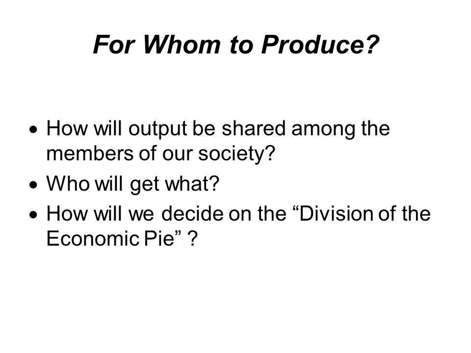 For Whom to Produce How will output be shared among the members of our society Who will get what