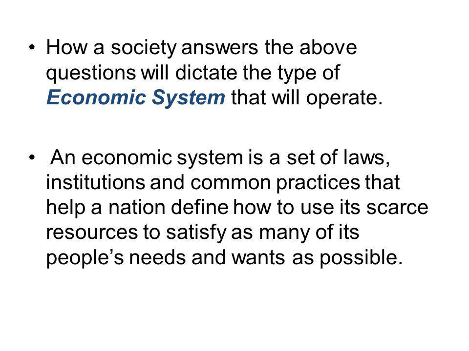 How a society answers the above questions will dictate the type of Economic System that will operate.
