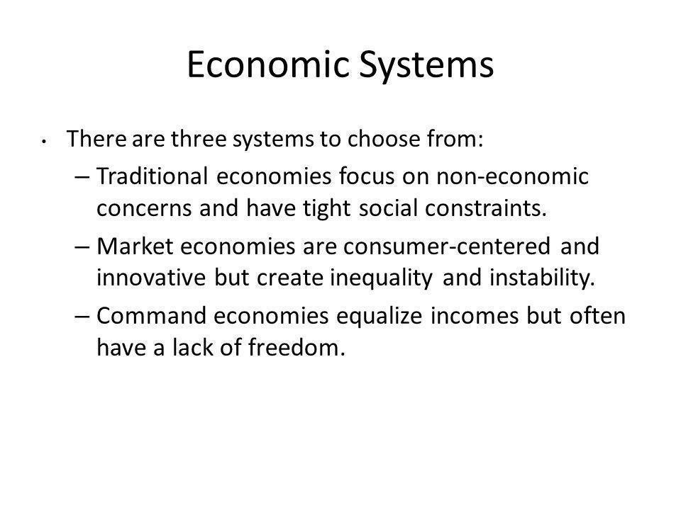 Economic Systems There are three systems to choose from: Traditional economies focus on non-economic concerns and have tight social constraints.