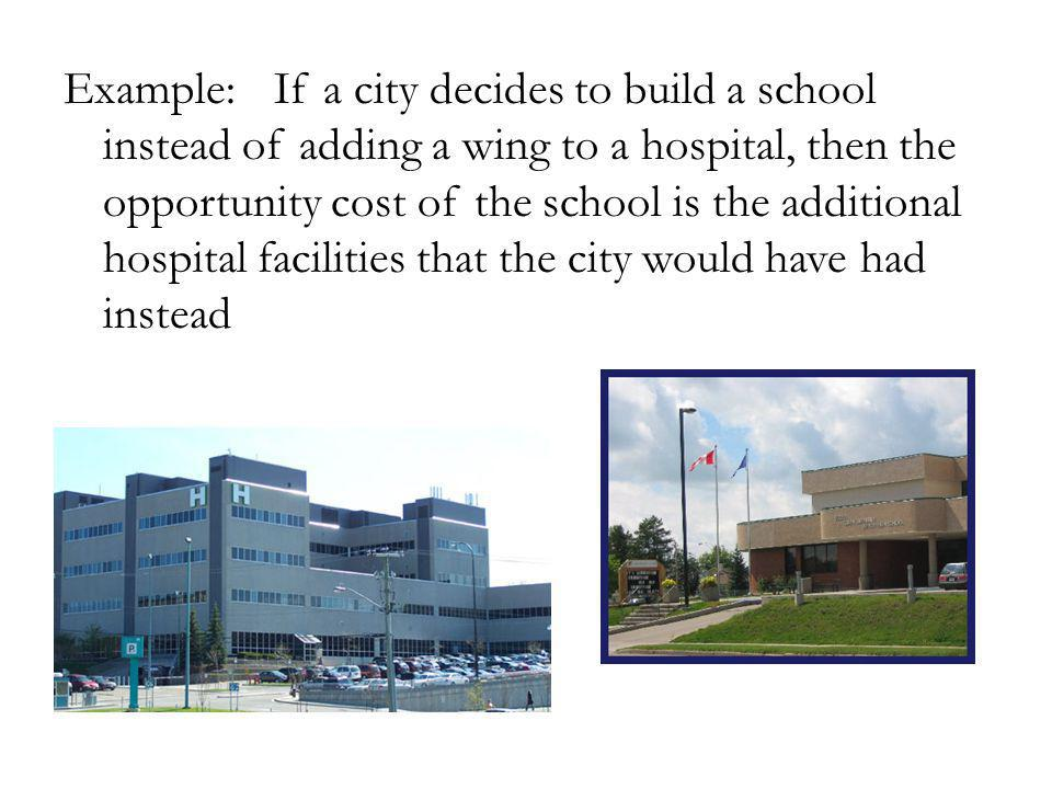 Example: If a city decides to build a school instead of adding a wing to a hospital, then the opportunity cost of the school is the additional hospital facilities that the city would have had instead