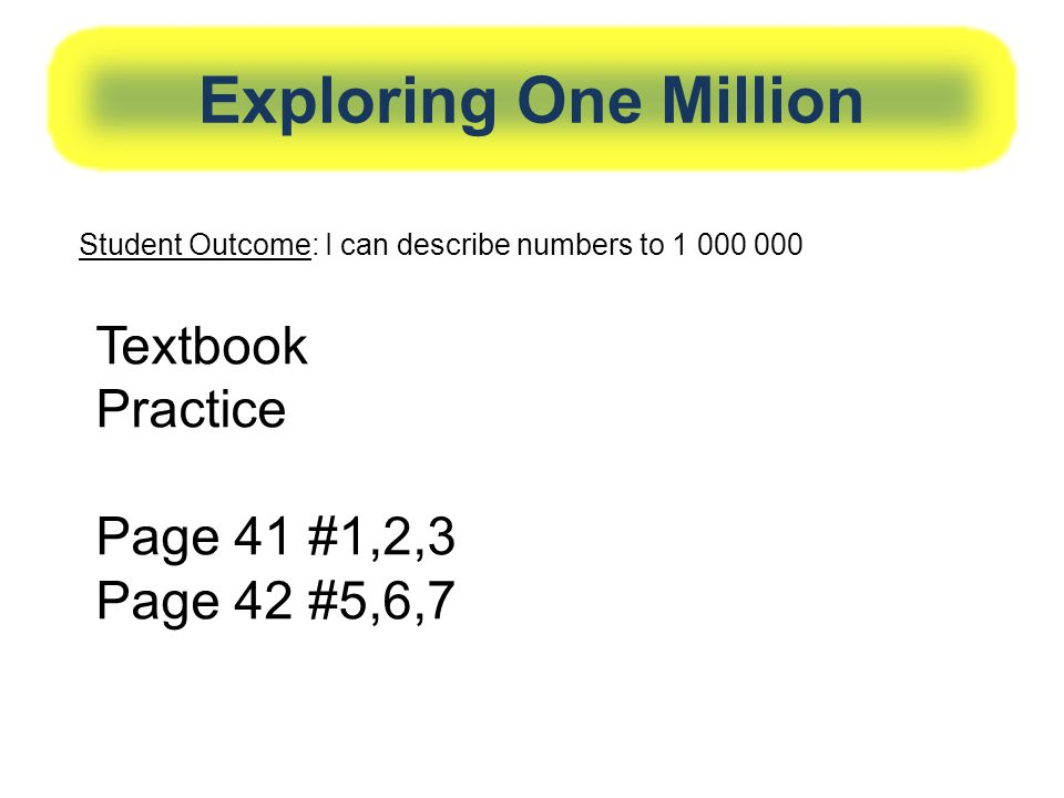 Exploring One Million Textbook Practice Page 41 #1,2,3 Page 42 #5,6,7