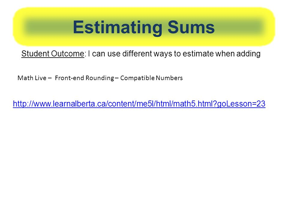 Estimating Sums Student Outcome: I can use different ways to estimate when adding. Math Live – Front-end Rounding – Compatible Numbers.