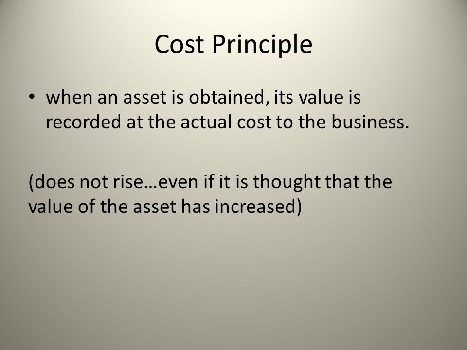 Cost Principle when an asset is obtained, its value is recorded at the actual cost to the business.