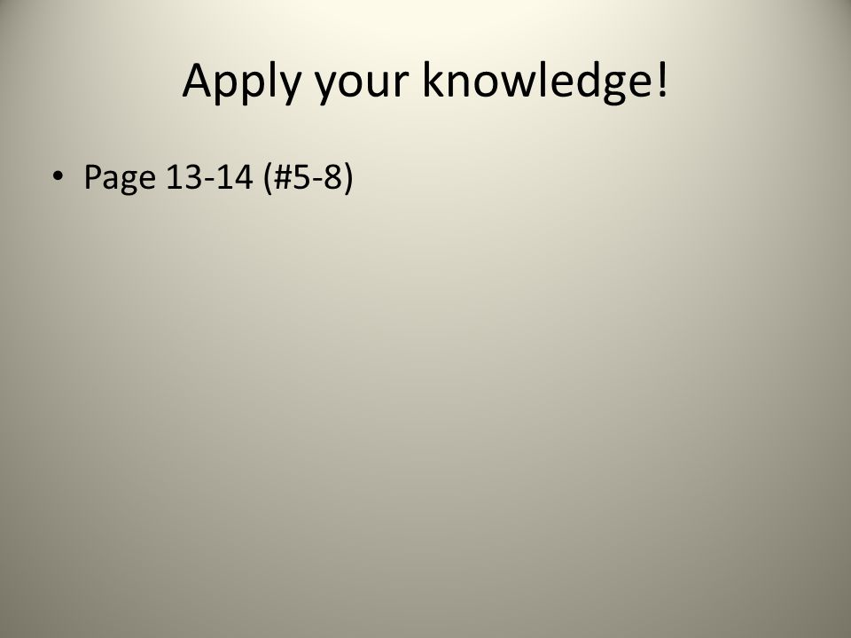Apply your knowledge! Page 13-14 (#5-8)