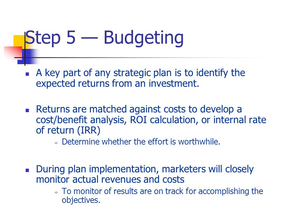 Step 5 — Budgeting A key part of any strategic plan is to identify the expected returns from an investment.