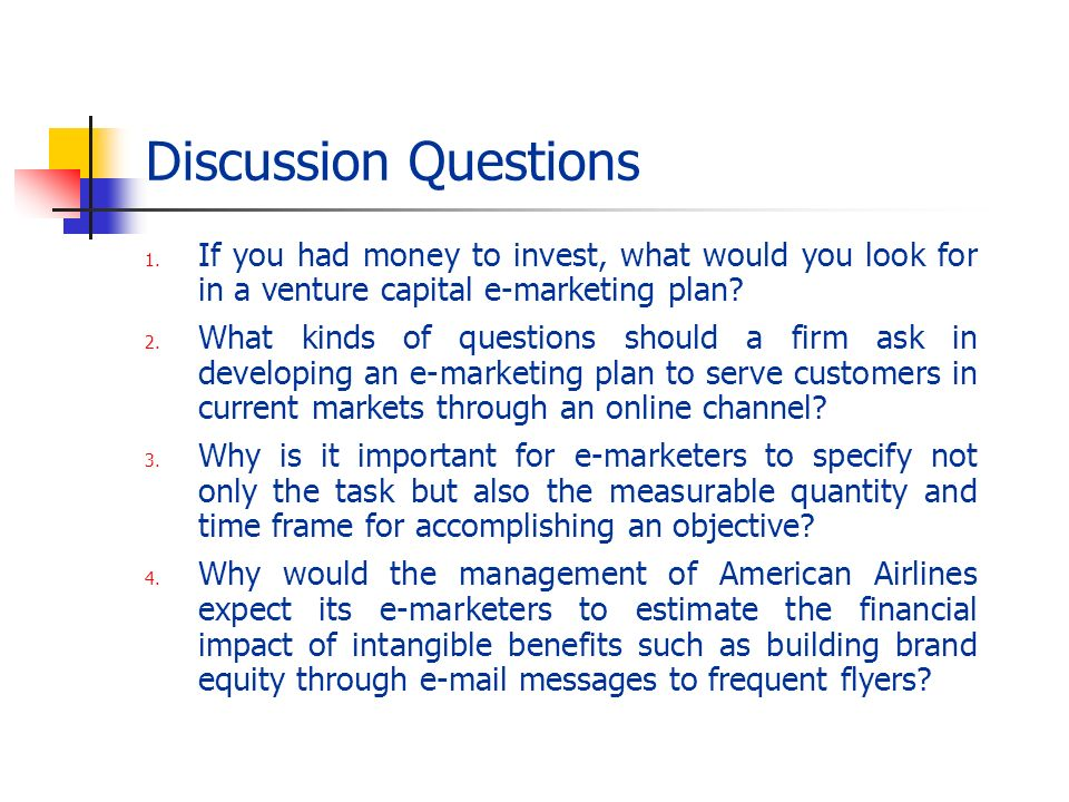 Discussion Questions If you had money to invest, what would you look for in a venture capital e-marketing plan