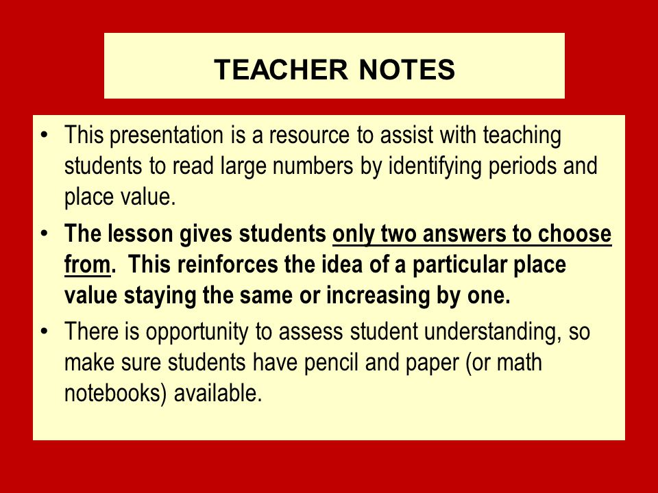 TEACHER NOTES This presentation is a resource to assist with teaching students to read large numbers by identifying periods and place value.