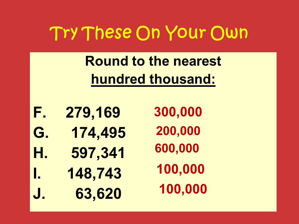 Try These On Your Own Round to the nearest. hundred thousand: 279,169. 174,495. 597,341. 148,743.