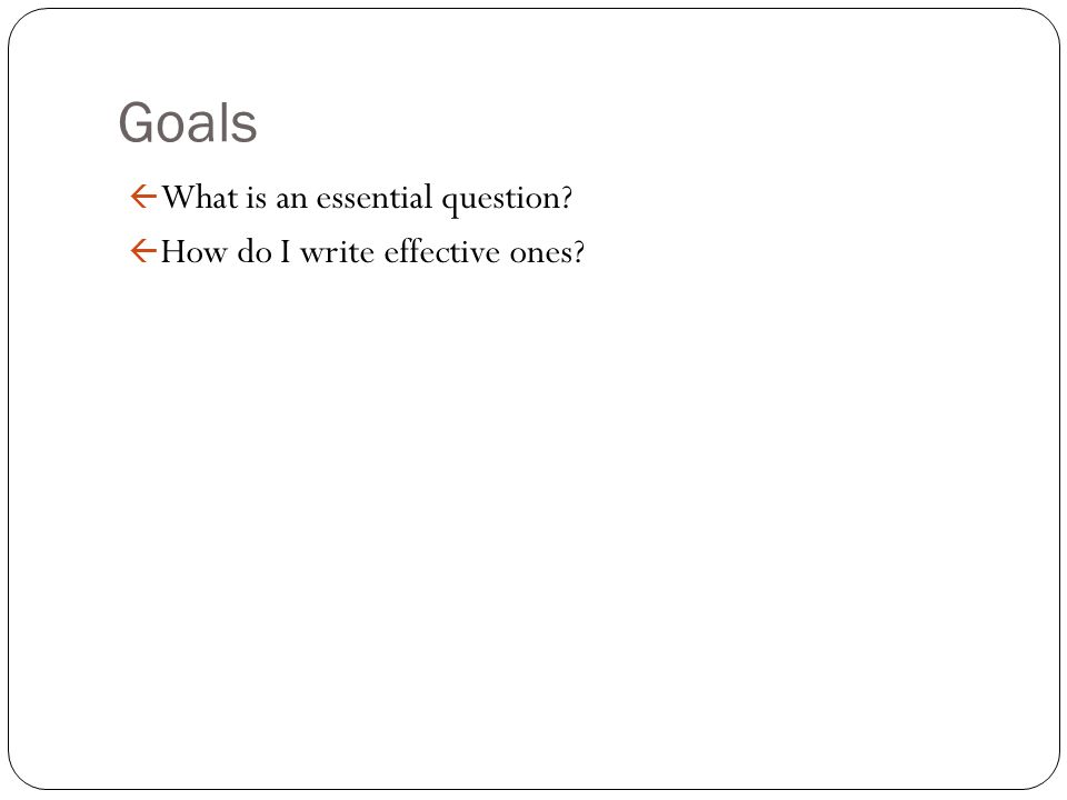 Goals What is an essential question How do I write effective ones