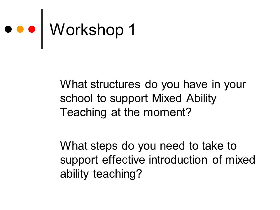Workshop 1 What structures do you have in your school to support Mixed Ability Teaching at the moment