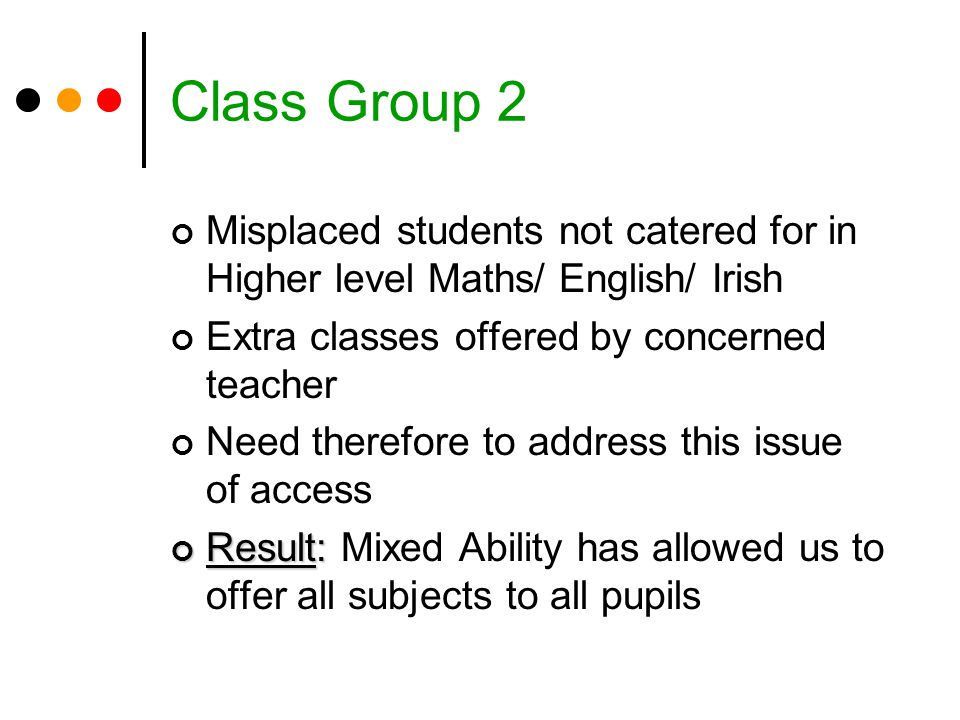 Class Group 2 Misplaced students not catered for in Higher level Maths/ English/ Irish. Extra classes offered by concerned teacher.