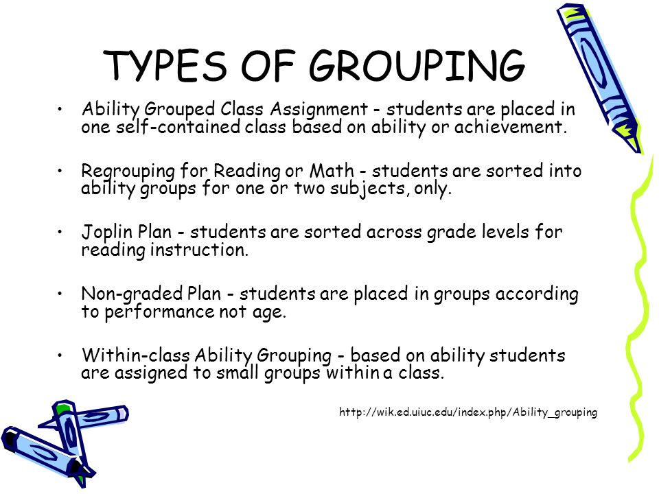 TYPES OF GROUPING Ability Grouped Class Assignment - students are placed in one self-contained class based on ability or achievement.