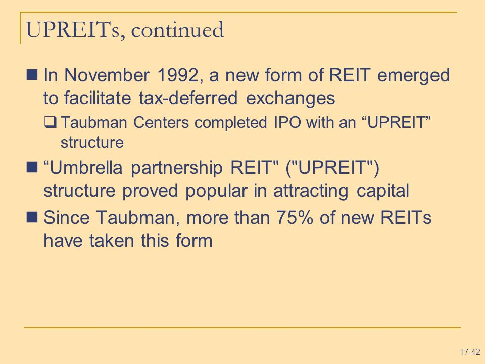UPREITs, continued In November 1992, a new form of REIT emerged to facilitate tax-deferred exchanges.