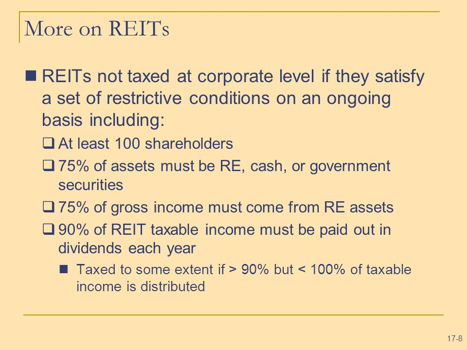 More on REITs REITs not taxed at corporate level if they satisfy a set of restrictive conditions on an ongoing basis including: