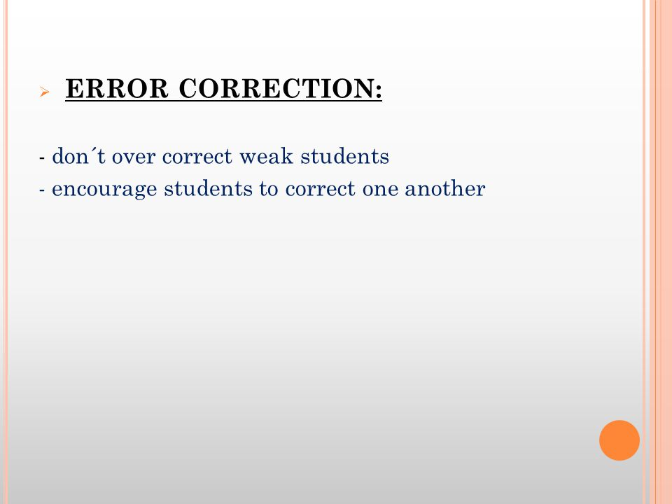 ERROR CORRECTION: - don´t over correct weak students - encourage students to correct one another