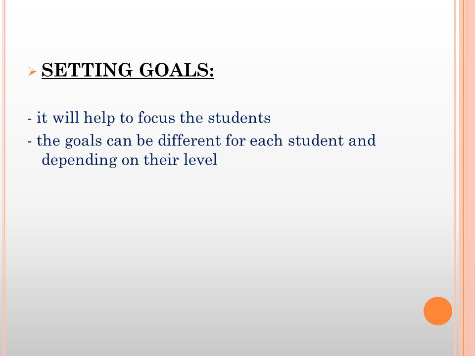 SETTING GOALS: - it will help to focus the students